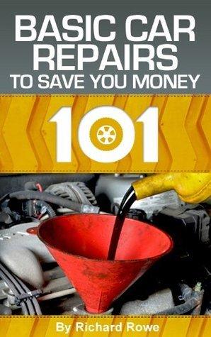 Autos 101: Basic Car Repairs to Save You Money Richard Rowe