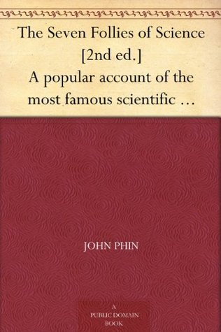 The Seven Follies of Science [2nd ed.] A popular account of the most famous scientific impossibilities and the attempts which have been made to solve them.  by  John Phin