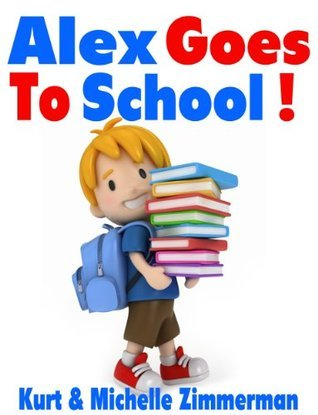 Alex Goes To School!  by  Michelle Zimmerman