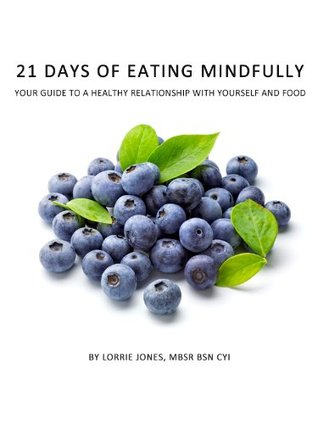 21 Days of Eating Mindfully: Your Guide to a Healthy Relationship with Yourself and Food  by  Lorrie Jones