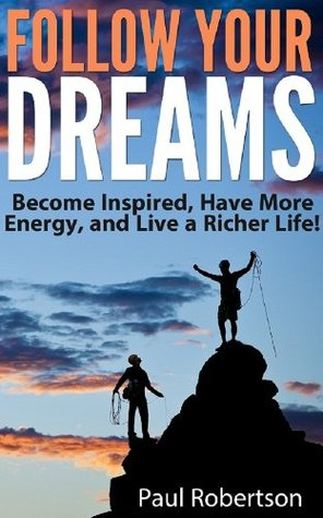Follow Your Dreams - Become More Inspired, Have More Energy, And Live A Richer Life!  by  Paul Robertson
