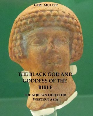The Black God and Goddess of the Bible: The African Fight For Western Asia  by  Gert Muller