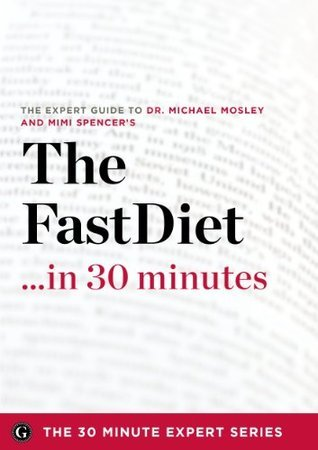 The Fast Diet in 30 Minutes - The Expert Guide to Michael Mosleys Critically Acclaimed Book (The 30 Minute Expert Series) The 30 Minute Expert Series