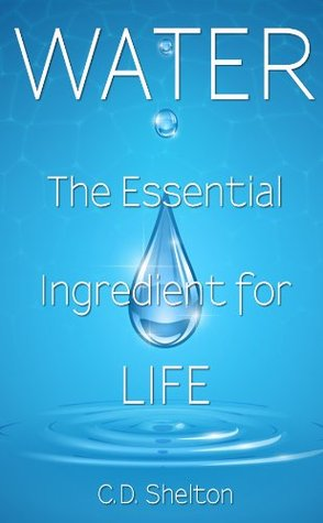Water: The Essential Ingredient for Life  by  C.D. Shelton