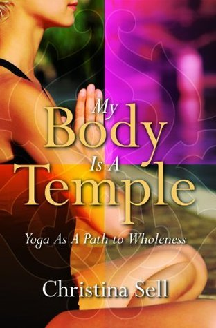 My Body Is A Temple: Yoga As A Path to Wholeness Christina Sell