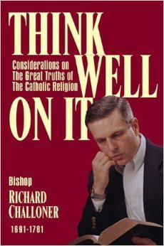 Think Well On It: Consideration on the Great Truths of the Gospel  by  Richard Challoner