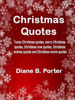 Christmas Quotes: Funny Christmas quotes, merry Christmas quotes, Christmas love quotes, Christmas wishes quotes and Christmas movie quotes Diane B. Porter