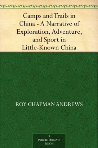 Camps and Trails in China A Narrative of Exploration, Adventure, and Sport in Little-Known China  by  Roy Chapman Andrews