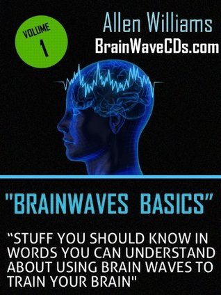 Brainwave Basics - Stuff You Should Know in Words You Can Understand About Using Brain Waves to Train Your Brain  by  Allen Williams