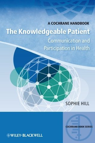 The Knowledgeable Patient: Communication and Participation in Health (CBS- Cochrane Book Series)  by  Sophie Hill