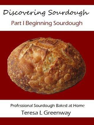 Discovering Sourdough Part I Beginning Sourdough  by  Teresa L. Greenway