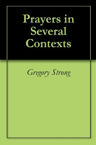 Prayers in Several Contexts Gregory Strong