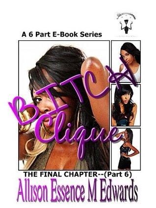 Bitch Clique Part 6 --The Final Chapter Allison Essence M. Edwards