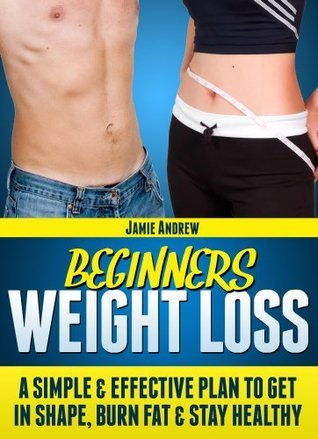 Beginners Weight Loss - A Simple And Effective Plan To Get In Shape, Burn Fat And Stay Healthy Jamie Andrew