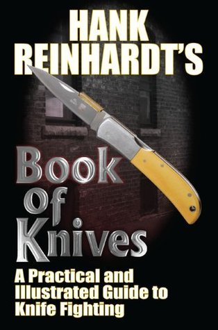 Hank Reinhardts Book of Knives: A Practical and Illustrated Guide to Knife Fighting  by  Hank Reinhardt