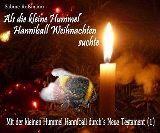 Als die kleine Hummel Hanniball Weihnachten suchte (Mit der Hummel Hanniball durchs Neue Testament 1) (German Edition)  by  Sabine Roßmann