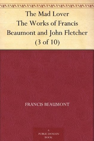 The Mad Lover (The Works of Francis Beaumont and John Fletcher, 3 of 10)  by  John Fletcher