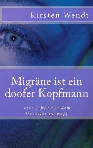 Migräne ist ein doofer Kopfmann - Vom Leben mit dem Gewitter im Kopf Kirsten Wendt