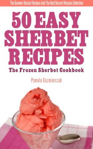50 Easy Sherbet Recipes - The Frozen Sherbet Cookbook Pamela Kazmierczak