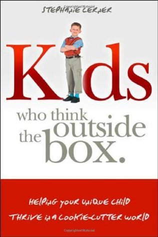 Kids Who Think Outside the Box: Helping Your Unique Child Thrive in a Cookie-Cutter World  by  Stephanie Lerner