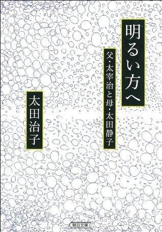 明るい方へ 父・太宰治と母・太田静子 (朝日文庫) 太田 治子