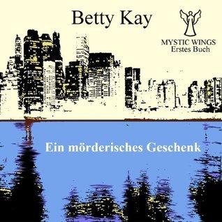 Mystic Wings - Ein mörderisches Geschenk: Erstes Buch  by  Betty Kay
