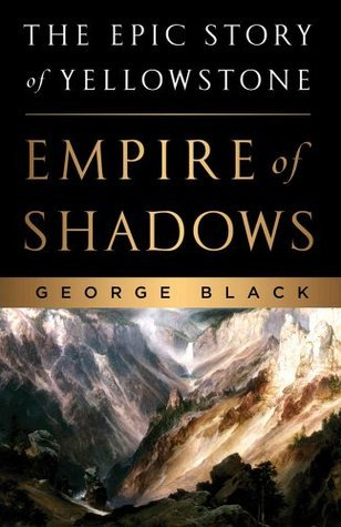 Empire of Shadows: The Epic Story of Yellowstone George Black