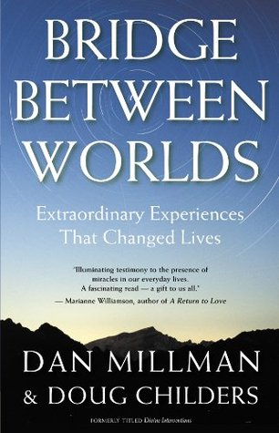 BRIDGE BETWEEN WORLDS: Extraordinary Experiences That Changed Lives Dan Millman