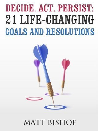 Decide.Act.Persist: 21 Life-Changing Goals and Resolutions  by  Matt Bishop