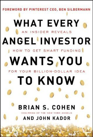 What Every Angel Investor Wants You to Know: An Insider Reveals How to Get Smart Funding for Your Billion Dollar Idea Brian Cohen