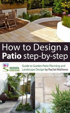 How to Design A Patio Step-by-Step - A Guide to Garden Patio Planning and Landscape Design (How to Plan Your Garden Series)  by  Rachel Mathews
