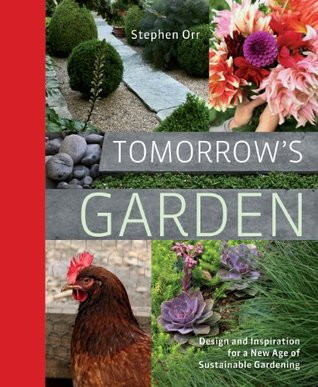 Tomorrows Garden: Design and Inspiration for a New Age of Sustainable Gardening Stephen Orr