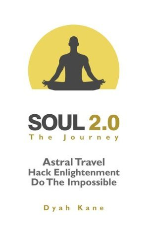Soul 2.0 - The Journey: Astral Travel, Hack Enlightenment, Do The Impossible Dyah Kane