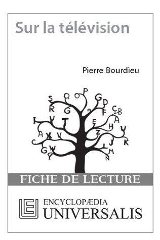 Sur la télévision (suivi de LEmprise du journalisme) de Pierre Bourdieu (Fiche de lecture Universalis) Encyclopædia Universalis