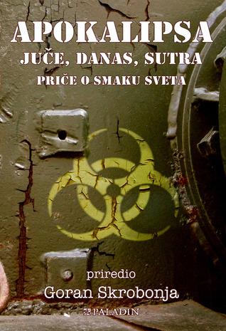 Apokalipsa - juče, danas, sutra: Priče o smaku sveta  by  Goran Skrobonja