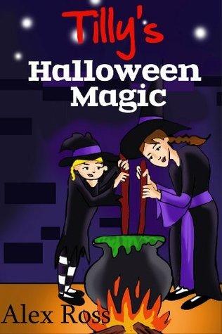 Tillys Halloween Magic (Tilly Books - Fun Fiction for children 6-10 yrs. Book 2) Alex    Ross