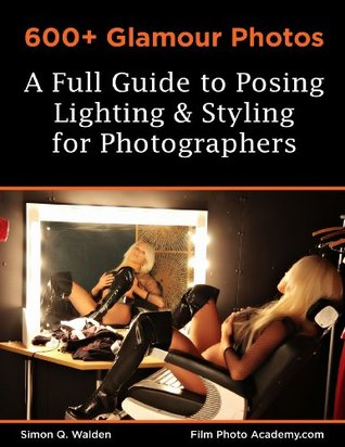 600+ Glamour Photos: a Full Guide to Posing, Lighting and Styling for Photographers (Film Photo Academy Posing Series)  by  Simon Walden