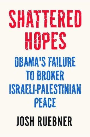 Shattered Hopes: Obamas Failure to Broker Israeli-Palestinian Peace Josh Ruebner