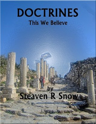 DOCTRINES: This We Believe  by  Steaven R. Snow