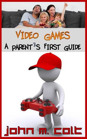 Video Games: A Parents First Guide  by  John M. Colt