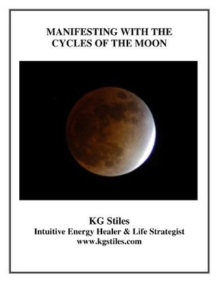 MANIFESTING WITH THE CYCLES OF THE MOON K.G. Stiles