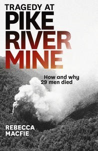 Tragedy at Pike River Mine: How and Why 29 Men Died Rebecca Macfie