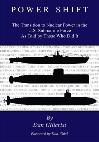 POWER SHIFT : The Transition to Nuclear Power in the U.S. Submarine Force As Told Those Who Did It by Dan Gillcrist