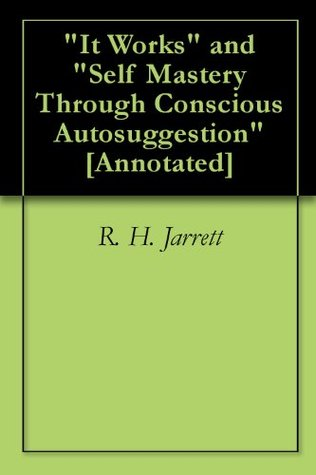 It Works and Self Mastery Through Conscious Autosuggestion [Annotated] R. H. Jarrett