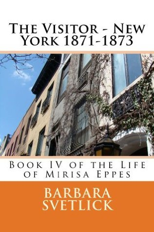 The Visitor - New York 1871-1873 (Book IV of The Life of Mirisa Eppes)  by  Barbara Svetlick
