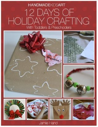 Hand Made Kids Art: 12 days of Holiday Crafting for Toddlers and Preschoolers  by  Jamie Hand