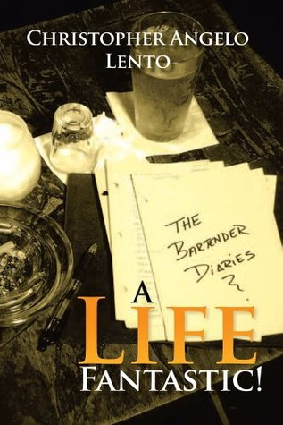 The Bartender Diaries...A Life Fantastic!  by  Christopher Lento