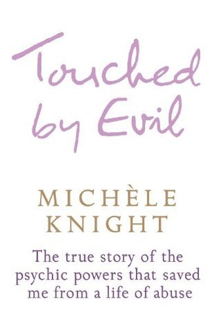 Touched  by  Evil: The True Story of the Psychic Powers That Saved Me from a Life of Abuse by Michele Knight
