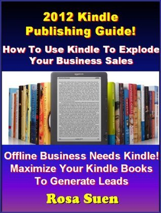 2012 Kindle Publishing Guide: How To Use Kindle To Explode Your Business Sales. Learn the Kindle Secret Steps To Success.  by  RR Success Secrets