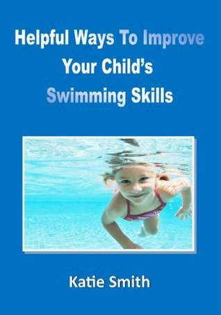 Helpful Ways To Improve Your Childs Swimming Skills  by  Katie   Smith